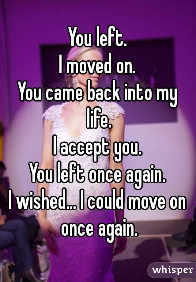You Left I Moved On You Came Back Into My Life I Accept You You Left Once Again I Wished I Could Move On Get Over Him Quotes Getting Over Him