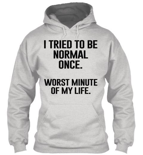 I tried to be normal once. | Sarcasm Tee