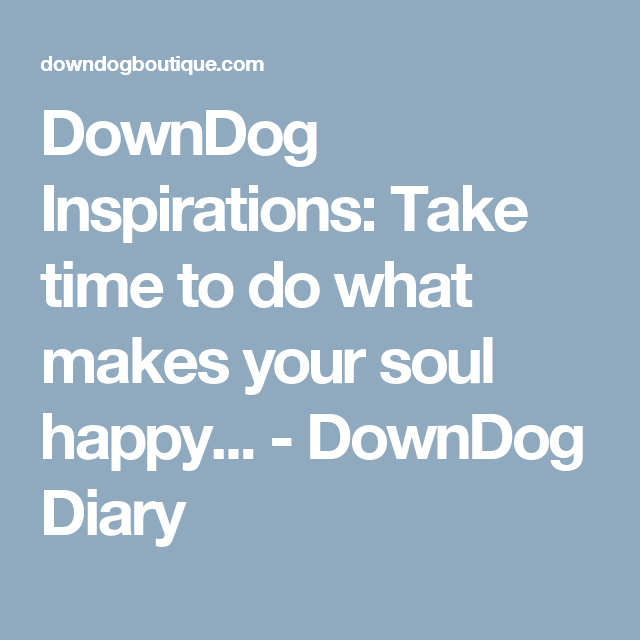 DownDog Inspirations: Take time to do what makes your soul happy... - DownDog Diary