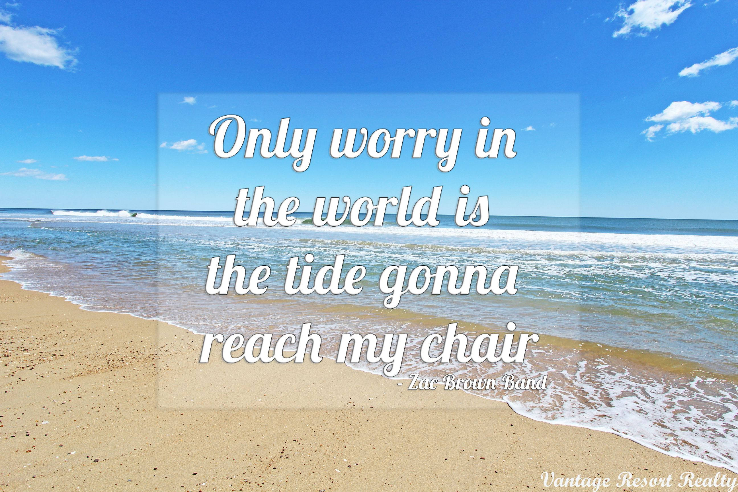 Only Worry In The World Is The Tide Gonna Reach My Chair Zac Brown Band Beach Quotes World No Worries