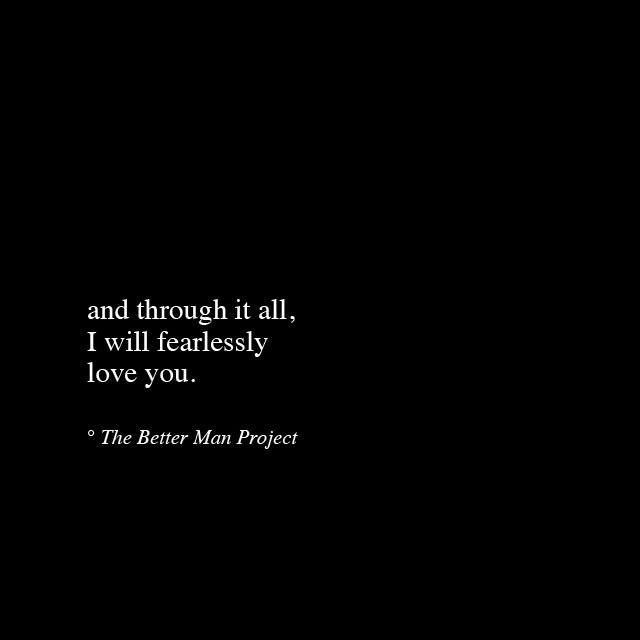 And Through It All I Will Fearlessly Love You The Better Man Project Quotes Love Quotes