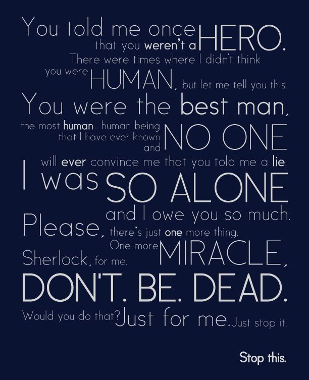 THIS SCENE MADE ME WANT TO DIE ALONE :(. whats funny is this quote is by a man...about another man...who he loves platonically...I LOVE SHERLOCK