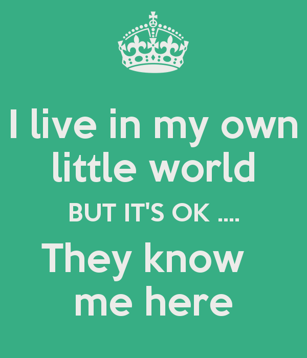 I live in my own little world BUT IT'S OK .... They know   me here