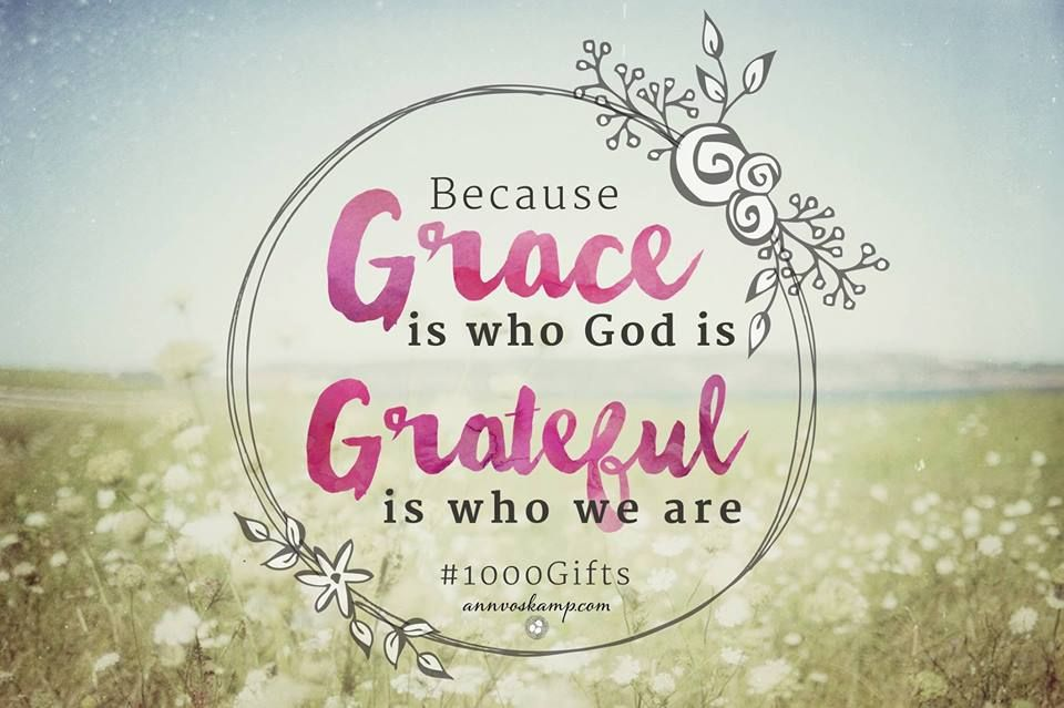 Grace is who God is - Grateful is who we are - Ann Voscamp