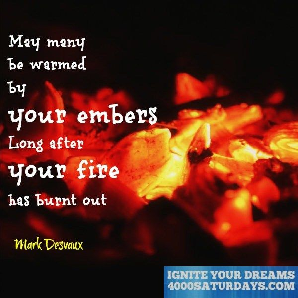 May Many Be Warmed By Your Embers Long After Your Fire Has Burned Out  www.4000saturdays.com/ignite