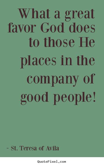 St. Teresa Of Avila Picture Quotes   What A Great Favor God Does To Those  He Places In..   Friendship Sayings