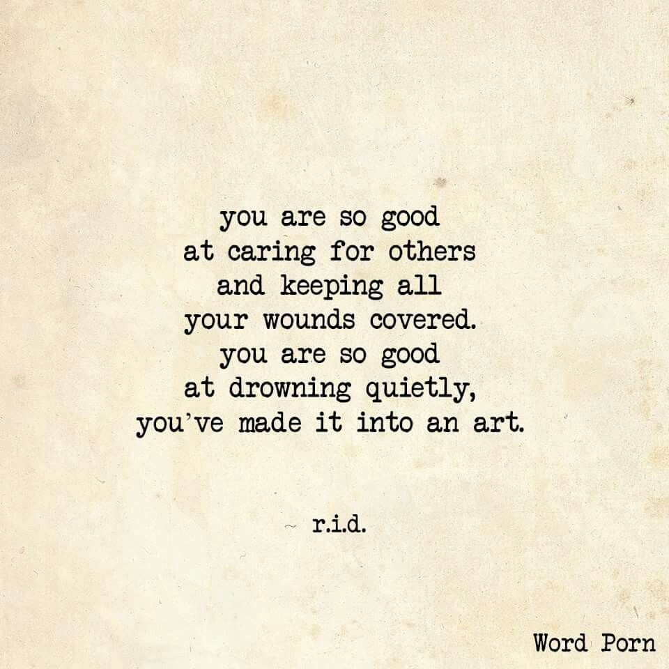 You are so good at caring for others abs keeping all your wounds covered You are so good at drowning quietly you ve made it into an art