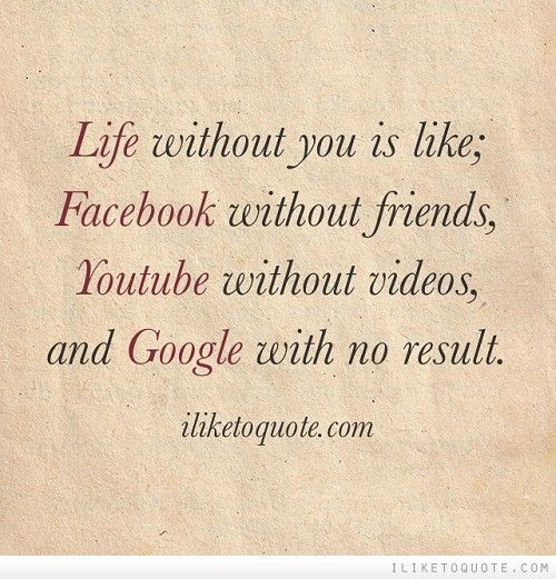 Life without you is like; Facebook without friends ...