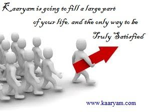 Kaaryam is going to fill a large part of your life, and the only way to be truly satisfied.