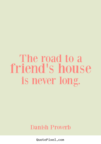 Danish Proverb Quotes   The road to a friends house is never long