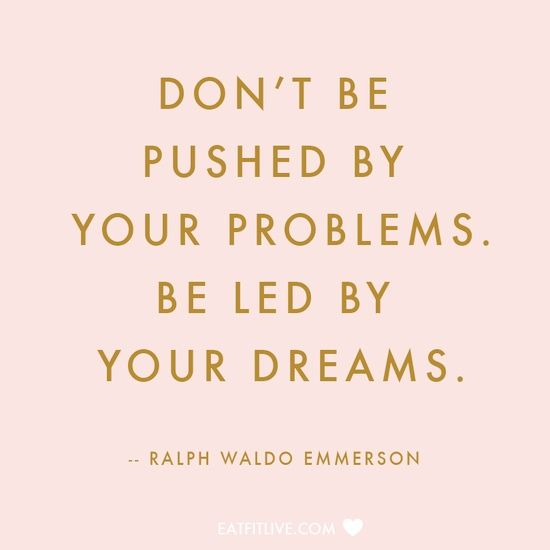 Don't let your problems push you too far, stay focused on your dreams and live them.