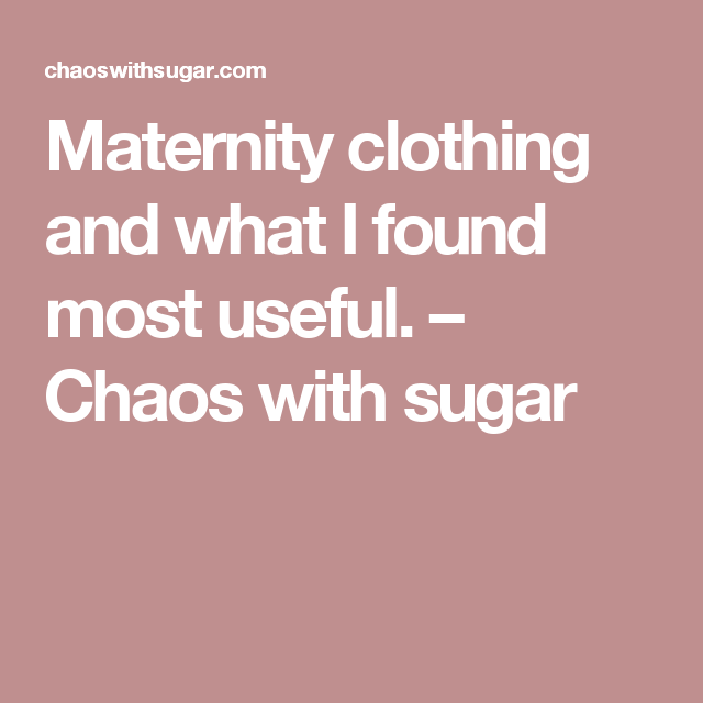 Maternity clothing and what I found most useful. - Chaos ...