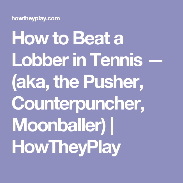 How To Beat A Lobber In Tennis Aka The Pusher Counterpuncher Moonballer Howtheyplay Tennis Pushers Beats