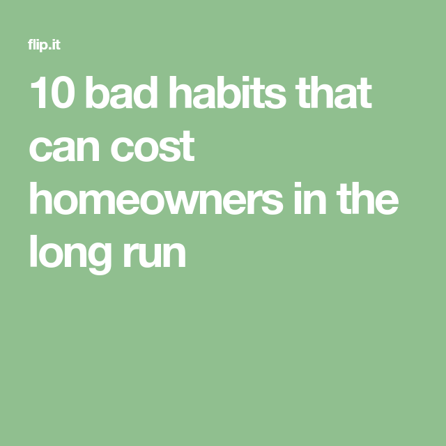 10 Bad Habits That Can Cost Homeowners In The Long Run