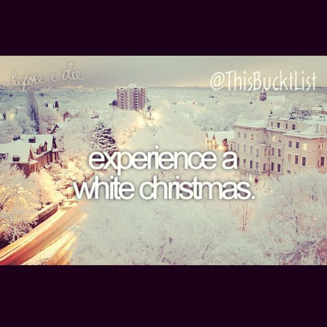 Before I die I want to experience a white Christmas!