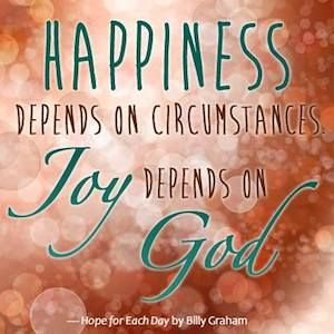 Happiness depends on circumstances; joy depends on God. Happiness vanishes when life turns painful; joy keeps going and may even grow. ~ Billy Graham