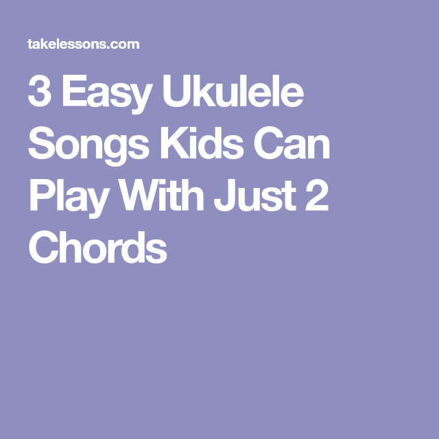 3 Easy Ukulele Songs Kids Can Play With Just 2 Chords In 2018