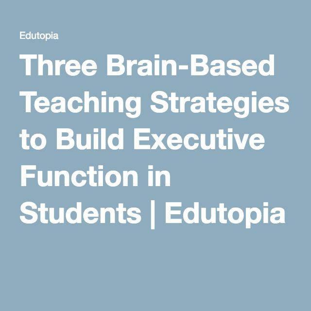 Three Brain Based Teaching Strategies To Build Executive Function In
