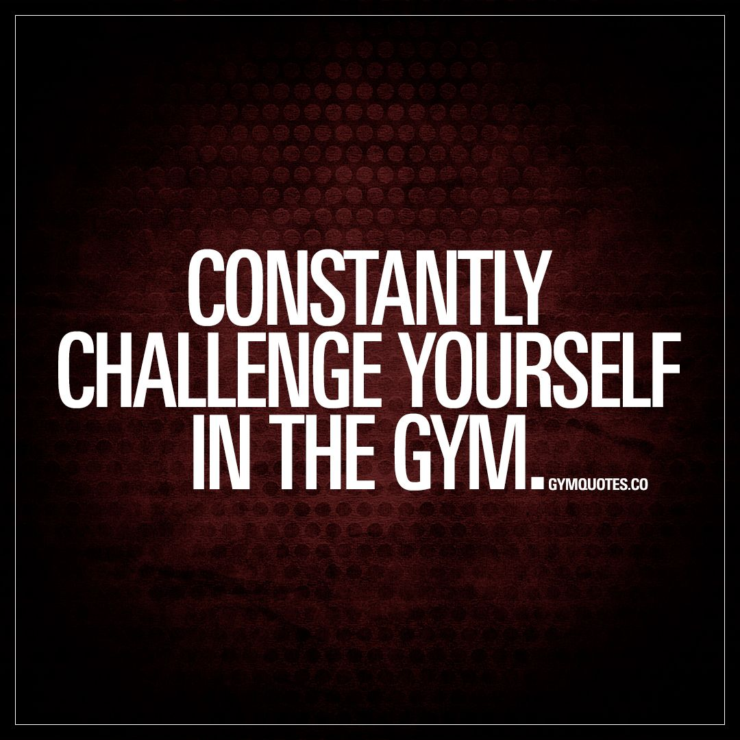 Constantly Challenge Yourself In The Gym