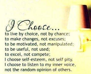 YO ESCOJO....  ...vivir por elección, no por casualidad;  ...hacer cambios, no excusas;  ...ser motivado, no manipulado;  ...ser útil, no usado;  ...sobresalir, no competir;  Yo escojo autoestima, no autocompasión;  Yo escojo escuchar a mi voz interior, y no a las opiniones al azar de otros.