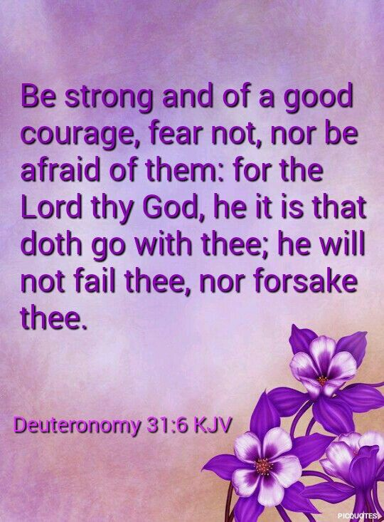 Deuteronomy 31:6 KJV Be strong and of a good courage, fear not, nor be afraid of them: for the Lord thy God, he it is that doth go with …  | Kjv, Bible, Deuteronomy