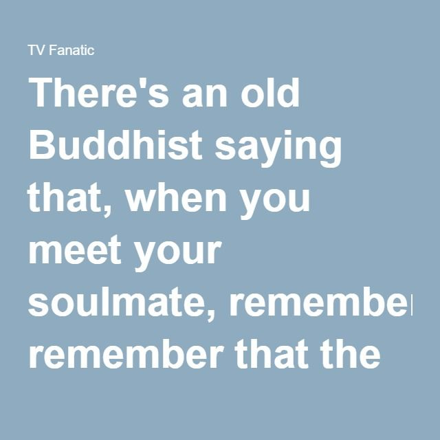 There's an old Buddhist saying that, when you meet your soulmate ...