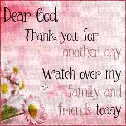 ...Dear God Thank you for another day. PLEASE watch over my family and friends today. Amen.