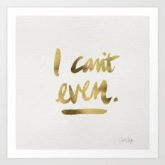 I Can't Even – Gold Ink Art Print