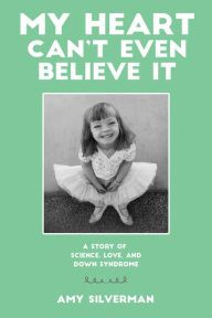 My Heart Can't Even Believe It: A Story of Science, Love, and Down Syndrome by Amy Silverman, Paperback | Barnes & Noble