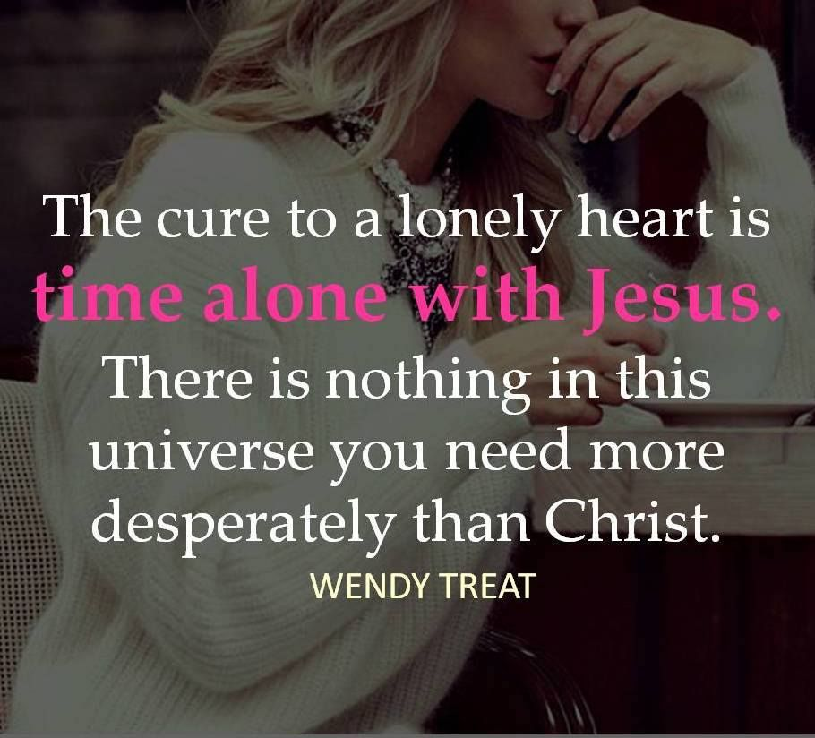 when you have christ you don t have to be lonely because you never