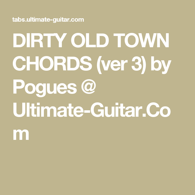 Dirty Old Town Chords Ver 3 By Pogues Ultimate Guitar