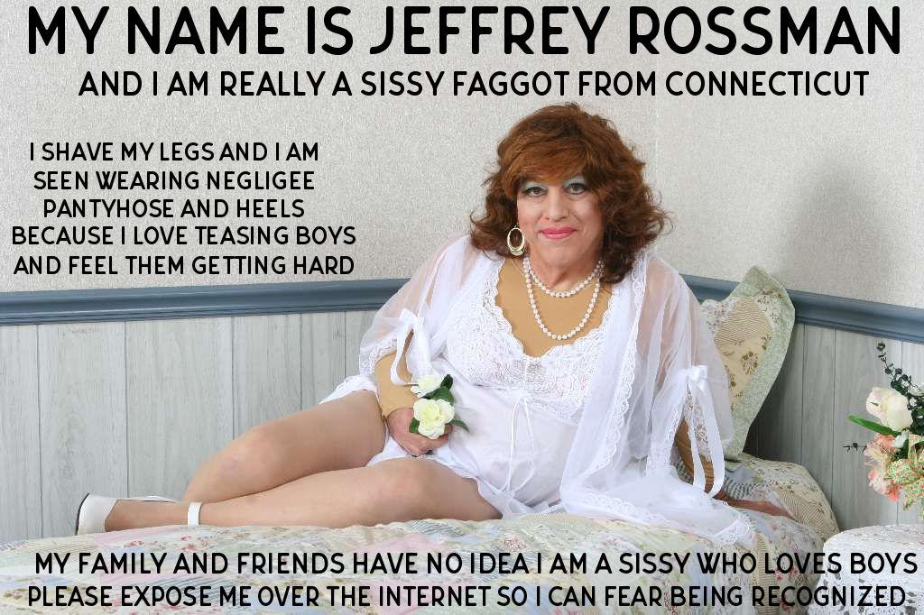 Jeffrey Rossman from Connecticut wants everyone to know he loves being a sissy exposed wearing negligee