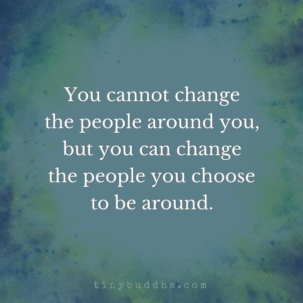 You Can T Change The People Around You Tiny Buddha Motivational Quotes Buddhism Quote Quotes