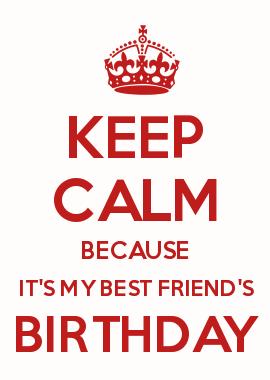 Keep calm its my best friends birthday pics