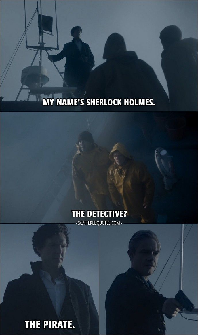 Quote from Sherlock 4x03 │ Older sailor: Who the hell are you?! Sherlock Holmes: My name's Sherlock Holmes. Younger sailor: The detective? Sherlock Holmes: The pirate.