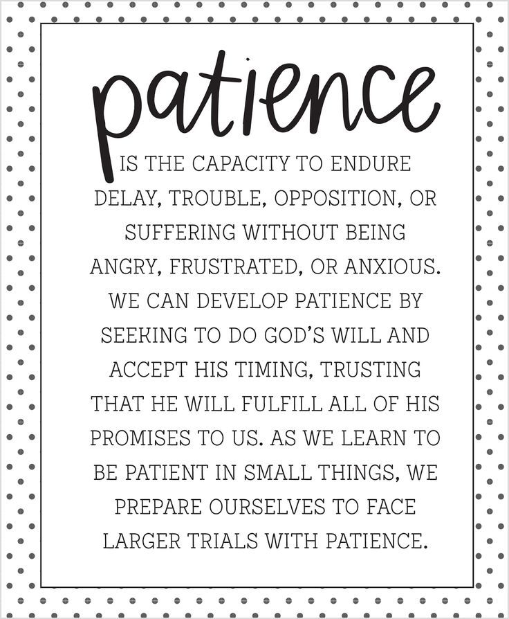 Patience is the capacity to endure delay, trouble, oppositon, or suffering without being angry, frustrated, or anxious.  We can develop patience by seeking to do God's will and accept his itming, trusting that he will fulfill all of his promises to us.  As we learn to be patient in small things, we prepare ourselves to face larger trials with patience.