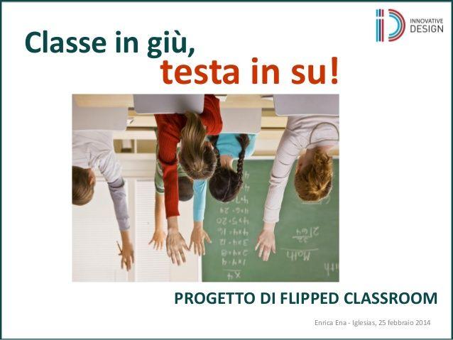 PROGETTO DI FLIPPED CLASSROOM Classe in giù, testa in su! Enrica Ena - Iglesias, 25 febbraio 2014
