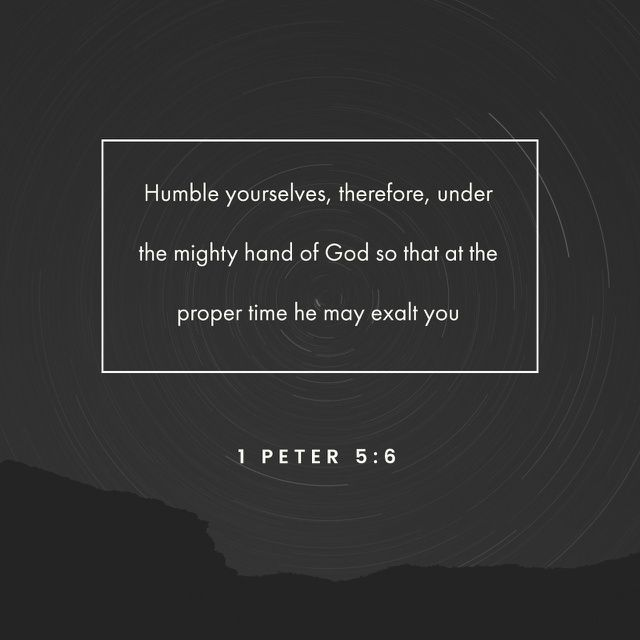 Humble yourselves, therefore, under the mighty hand of God so that at the proper time he may exalt you,