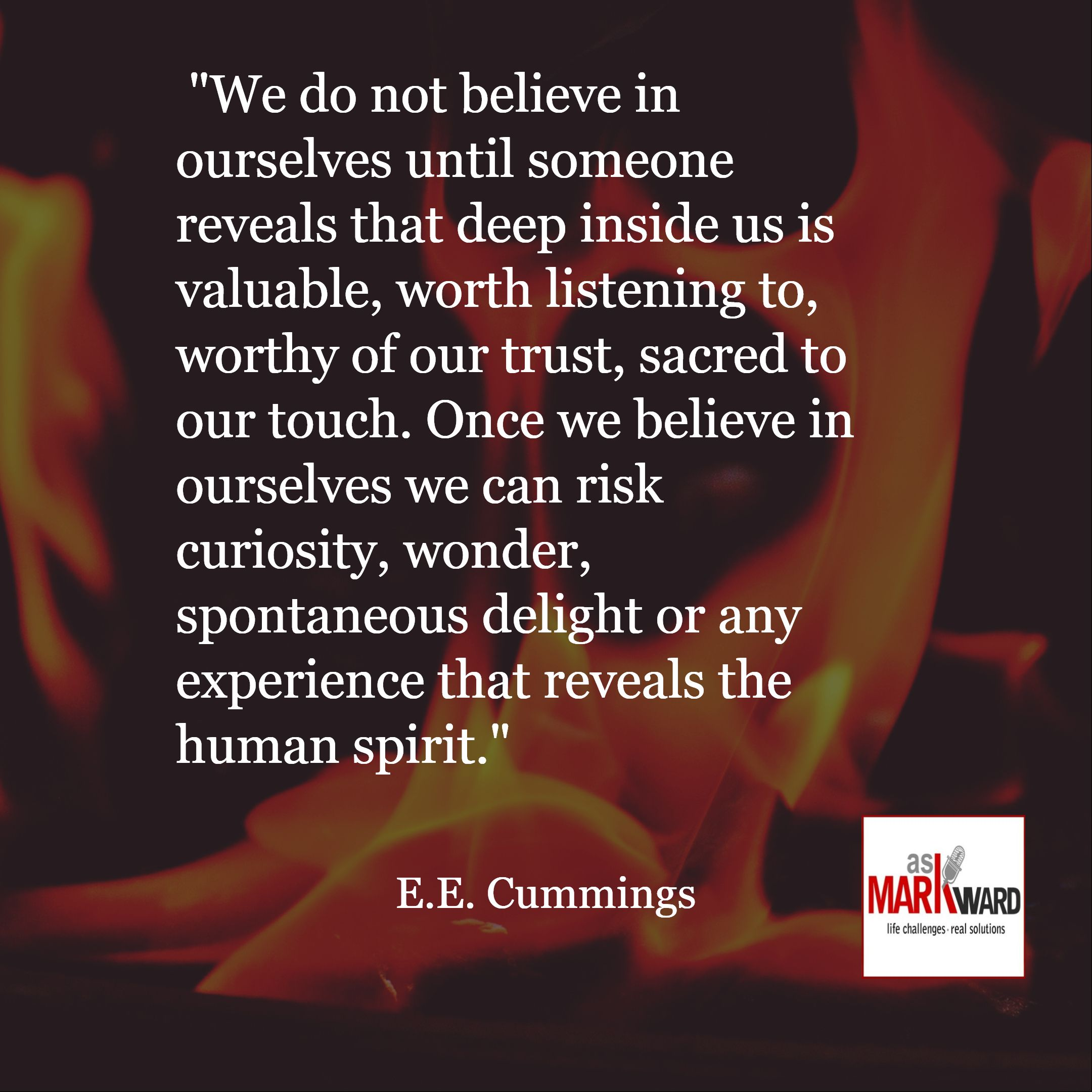 """"""" / E.E. Cummings / """"We do not believe in ourselves until someone reveals that deep inside us is val..."""