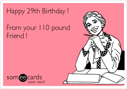 ca990d854e09349b9d17a079b4fc8148 happy 29th birthday ! from your 110 pound friend ! birthday,Birthday Meme For Female Friend