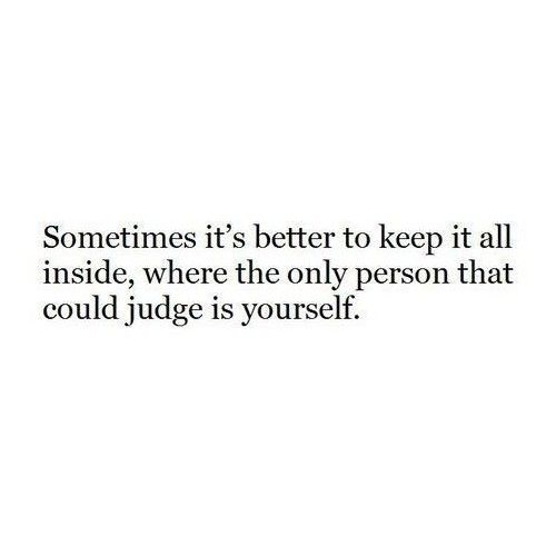 Sometimes It S Better To Keep It All Inside Be Yourself Quotes Real Quotes Wisdom Quotes