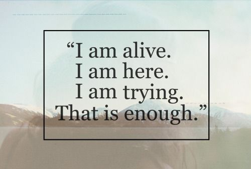 Quotes I am alive. I am here. I am trying. That is