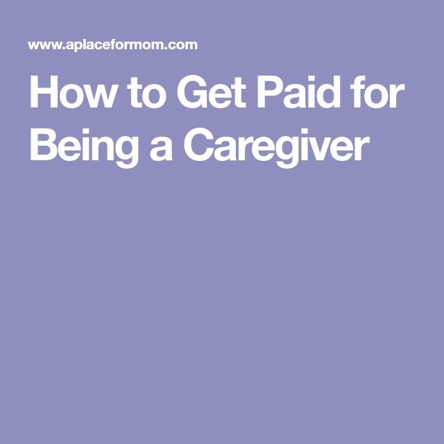 How To Get Paid For Being A Caregiver Caregiver Elderly Care Elderly Caregiver