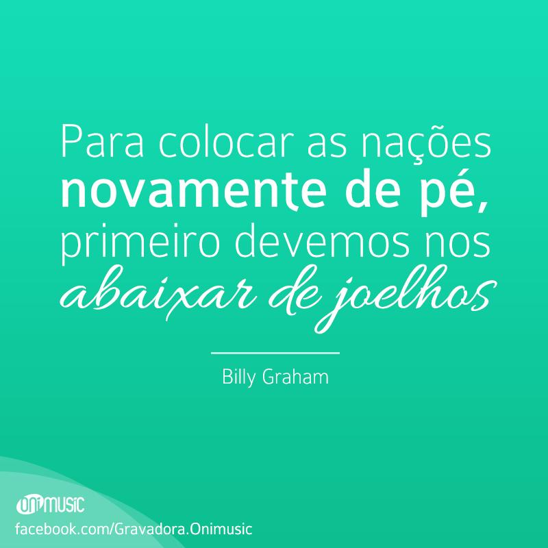 """""""Para colocar as nações novamente de pé, primeiro devemos nos abaixar de joelhos"""" {Billy Graham}"""