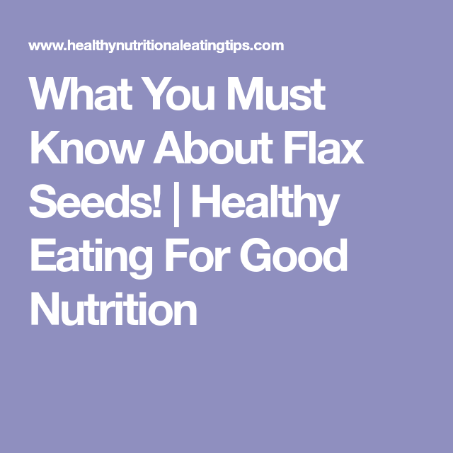 What You Must Know About Flax Seeds!   Healthy Eating For Good Nutrition