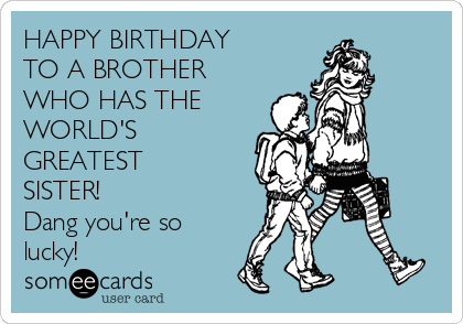 Happy birthday to a brother who has the worlds greatest sister happy birthday to a brother who has the worlds greatest sister dang youre voltagebd
