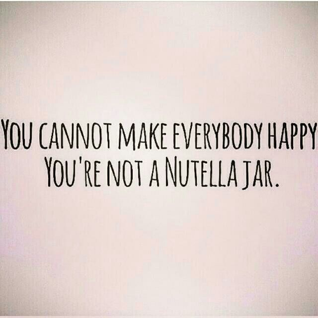 You cannot make everybody happy. You're not a nutella jar.