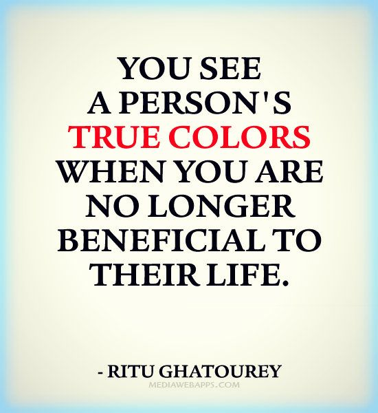 You See A Person S True Colors When You Are No Longer Beneficial To Their Life True Colors Quotes Ungrateful People Quotes Wisdom Quotes