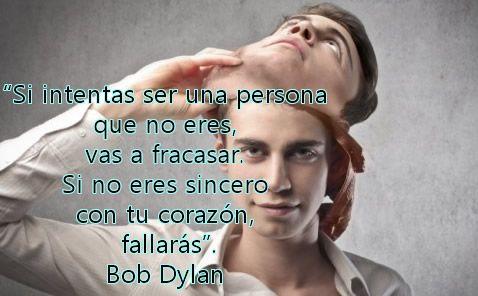 Si intentas ser una persona que no eres vas a fracasar...Bob Dylan