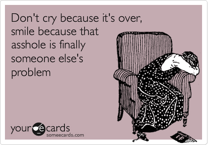 Funny breakup ecard: dont cry because its over smile because that